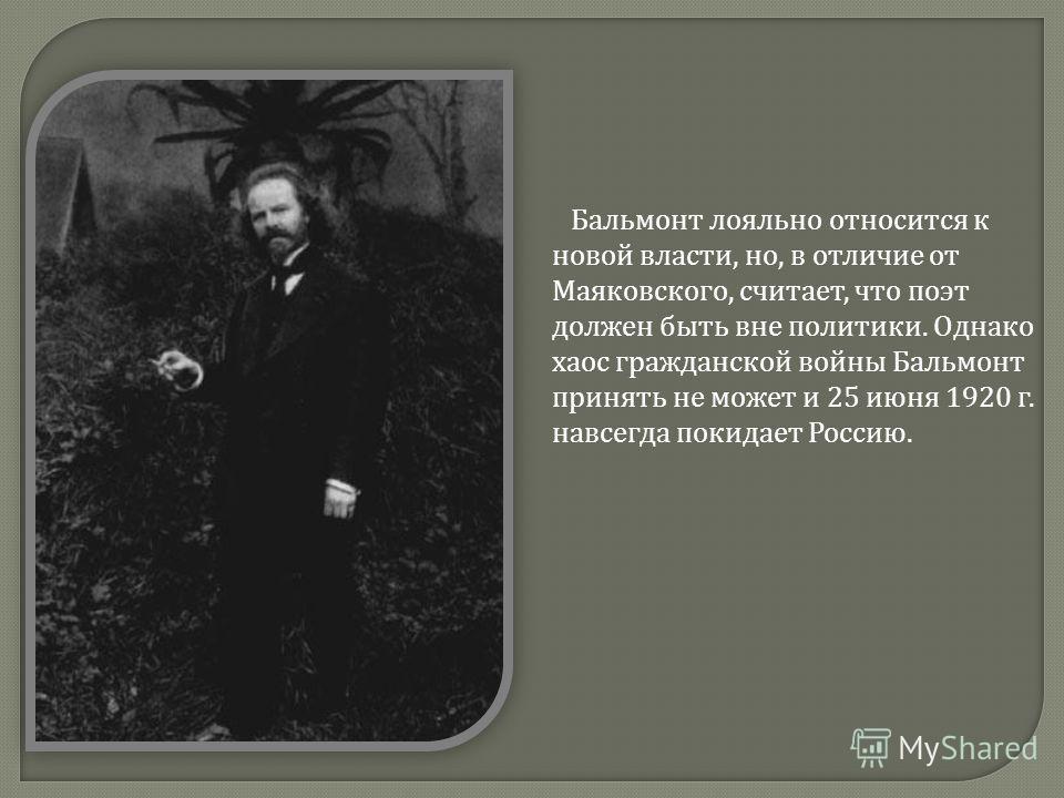 Бальмонт лояльно относится к новой власти, но, в отличие от Маяковского, считает, что поэт должен быть вне политики. Однако хаос гражданской войны Бальмонт принять не может и 25 июня 1920 г. навсегда покидает Россию.