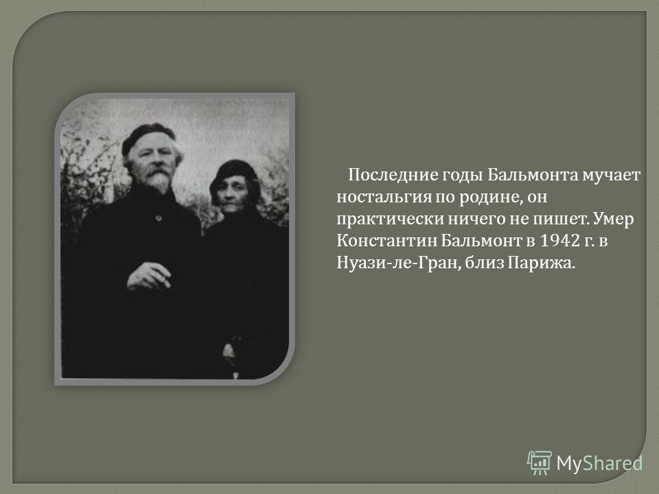 Последние годы Бальмонта мучает ностальгия по родине, он практически ничего не пишет. Умер Константин Бальмонт в 1942 г. в Нуази - ле - Гран, близ Парижа.