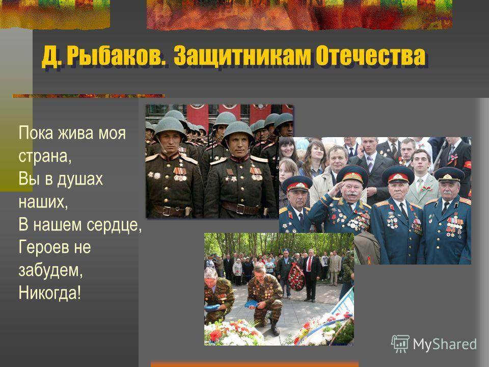 Д. Рыбаков. Защитникам Отечества Пока жива моя страна, Вы в душах наших, В нашем сердце, Героев не забудем, Никогда!