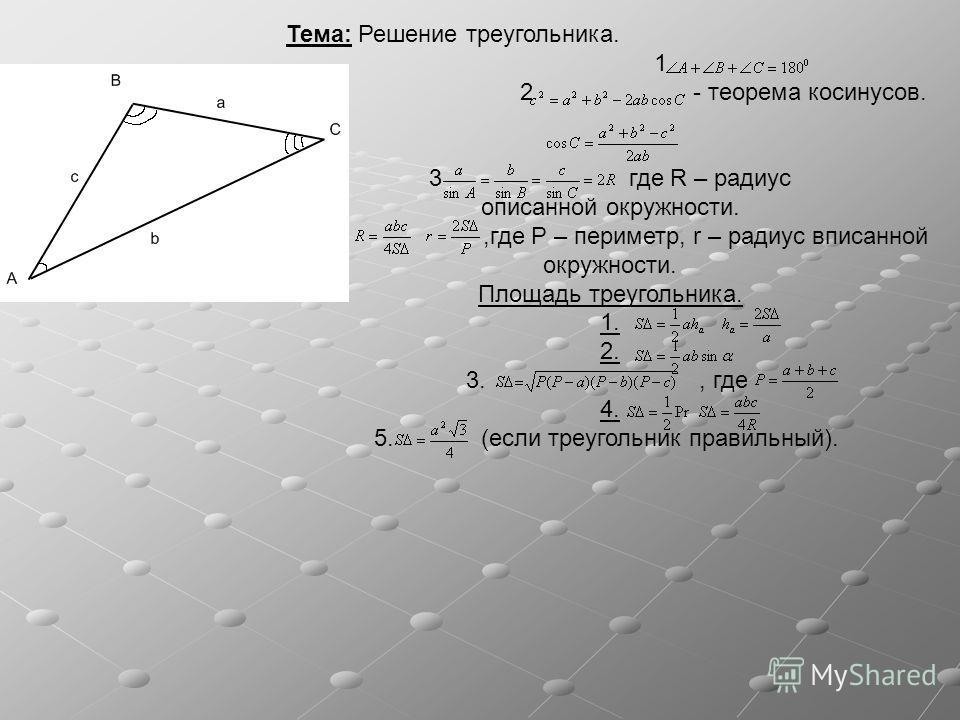 Тема: Решение треугольника. 1 2 - теорема косинусов. 3 где R – радиус описанной окружности.,где P – периметр, r – радиус вписанной окружности. Площадь треугольника. 1. 2. 3., где 4. 5. (если треугольник правильный).