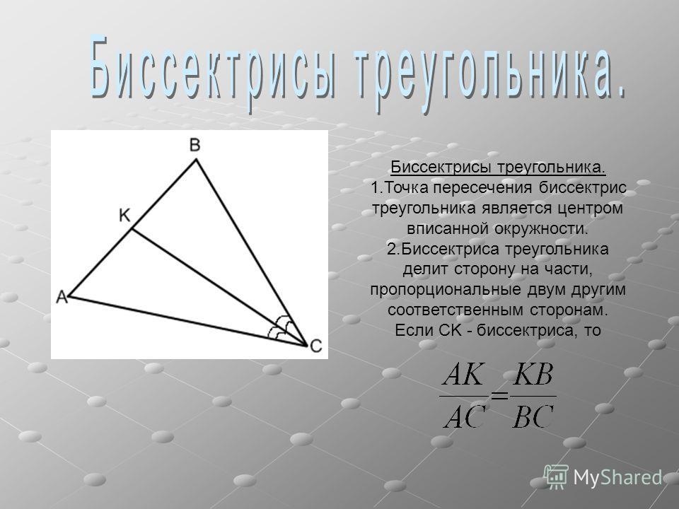 Биссектрисы треугольника. 1.Точка пересечения биссектрис треугольника является центром вписанной окружности. 2.Биссектриса треугольника делит сторону на части, пропорциональные двум другим соответственным сторонам. Если CK - биссектриса, то