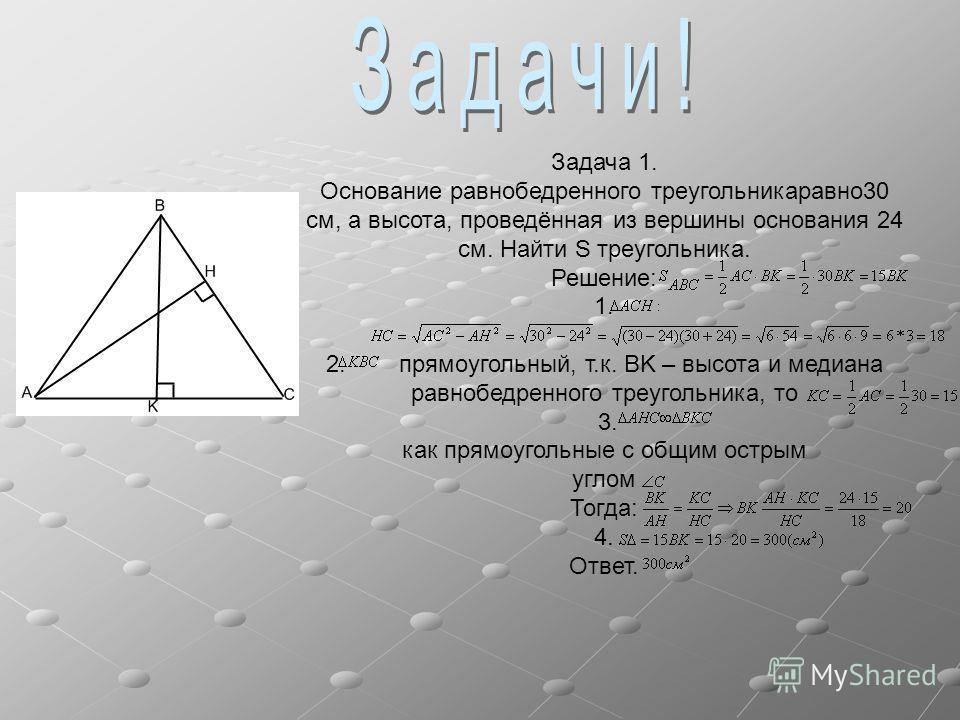 Задача 1. Основание равнобедренного треугольникаравно30 см, а высота, проведённая из вершины основания 24 см. Найти S треугольника. Решение: 1. 2. прямоугольный, т.к. BK – высота и медиана равнобедренного треугольника, то 3. как прямоугольные с общим