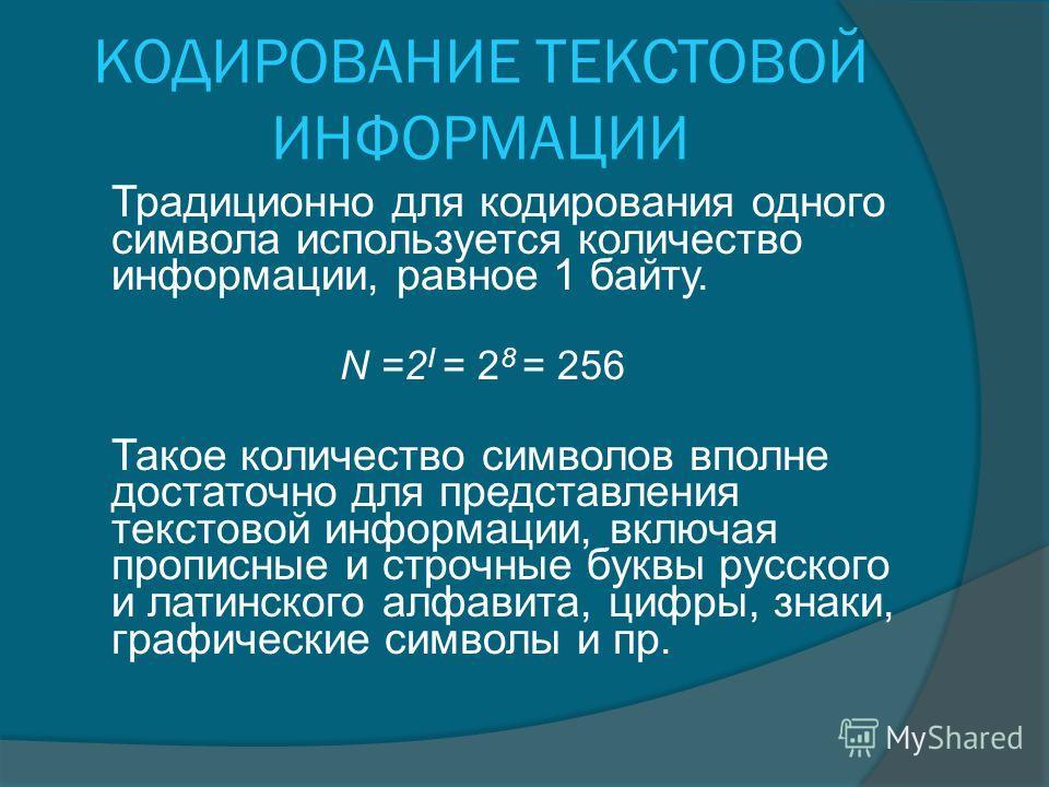 КОДИРОВАНИЕ ТЕКСТОВОЙ ИНФОРМАЦИИ Традиционно для кодирования одного символа используется количество информации, равное 1 байту. N =2 I = 2 8 = 256 Такое количество символов вполне достаточно для представления текстовой информации, включая прописные и