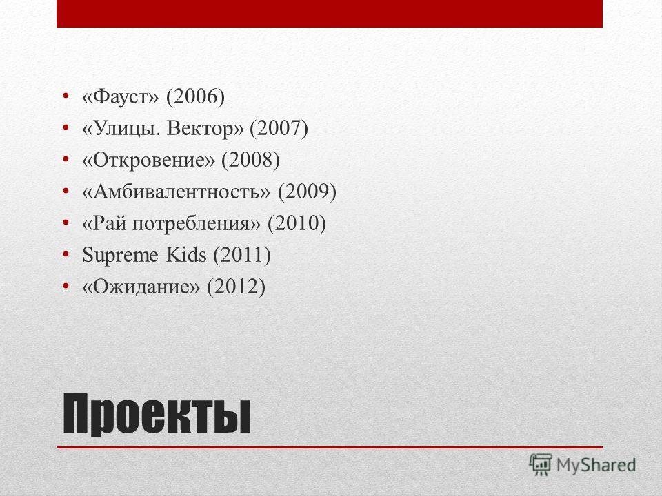 Проекты «Фауст» (2006) «Улицы. Вектор» (2007) «Откровение» (2008) «Амбивалентность» (2009) «Рай потребления» (2010) Supreme Kids (2011) «Ожидание» (2012)