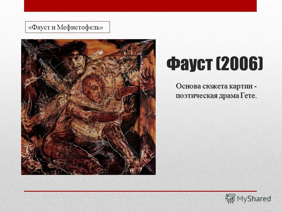 Фауст (2006) Основа сюжета картин - поэтическая драма Гете. «Фауст и Мефистофель»