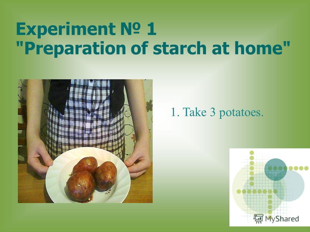 Experiment 1 Preparation of starch at home 1. Take 3 potatoes.