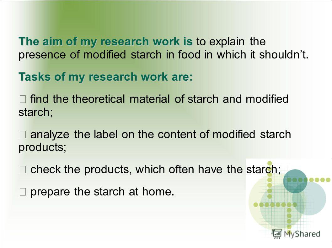 The aim of my research work is The aim of my research work is to explain the presence of modified starch in food in which it shouldnt. Tasks of my research work are: find the theoretical material of starch and modified starch; analyze the label on th