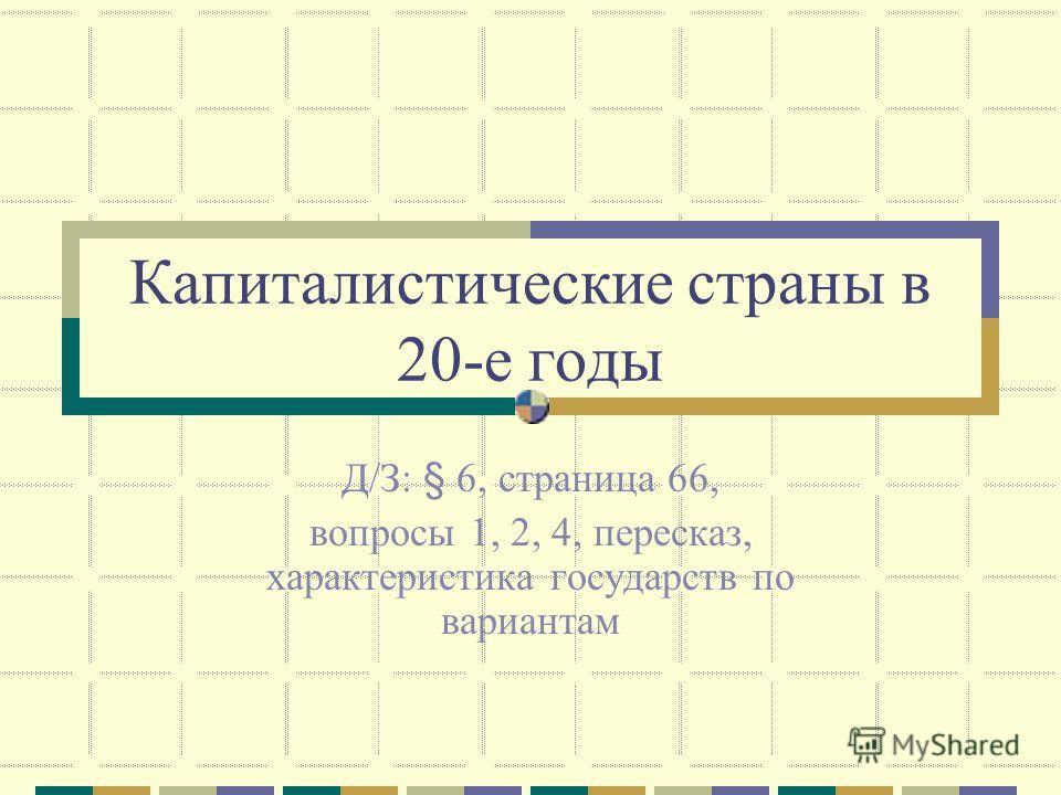Капиталистические страны в 20-е годы Д/З: § 6, страница 66, вопросы 1, 2, 4, пересказ, характеристика государств по вариантам