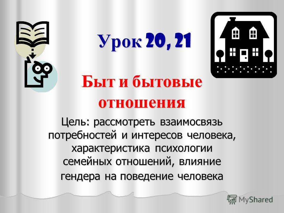 Урок 20, 21 Быт и бытовые отношения Цель: рассмотреть взаимосвязь потребностей и интересов человека, характеристика психологии семейных отношений, влияние гендера на поведение человека