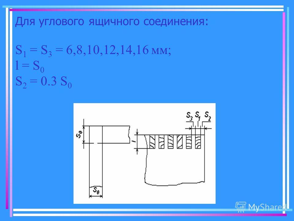 Для углового ящичного соединения: S 1 = S 3 = 6,8,10,12,14,16 мм; l = S 0 S 2 = 0.3 S 0