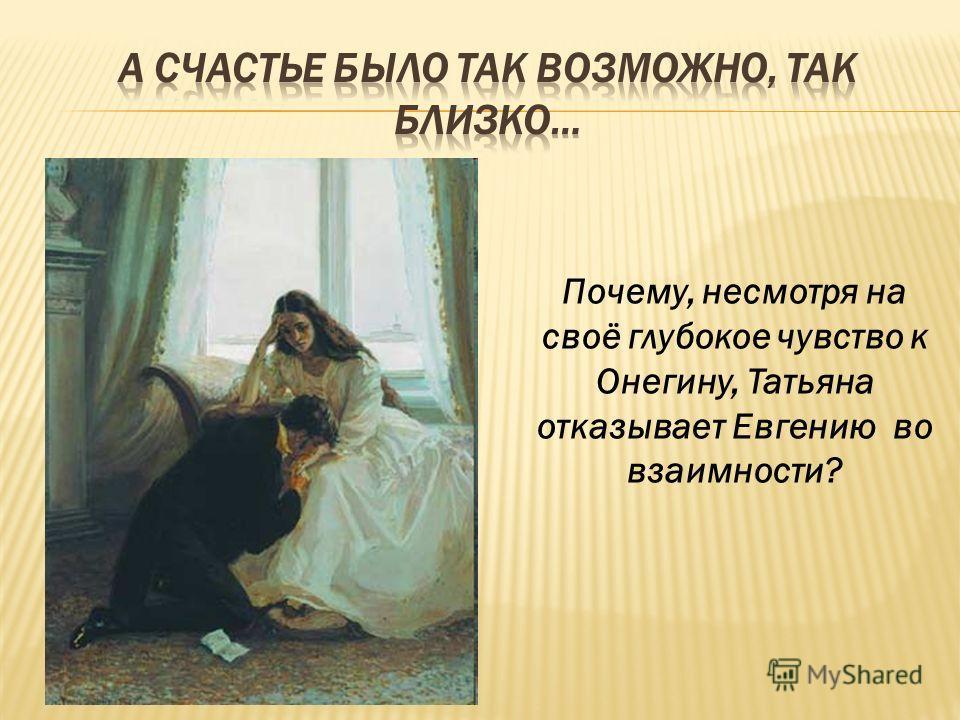 Почему, несмотря на своё глубокое чувство к Онегину, Татьяна отказывает Евгению во взаимности?