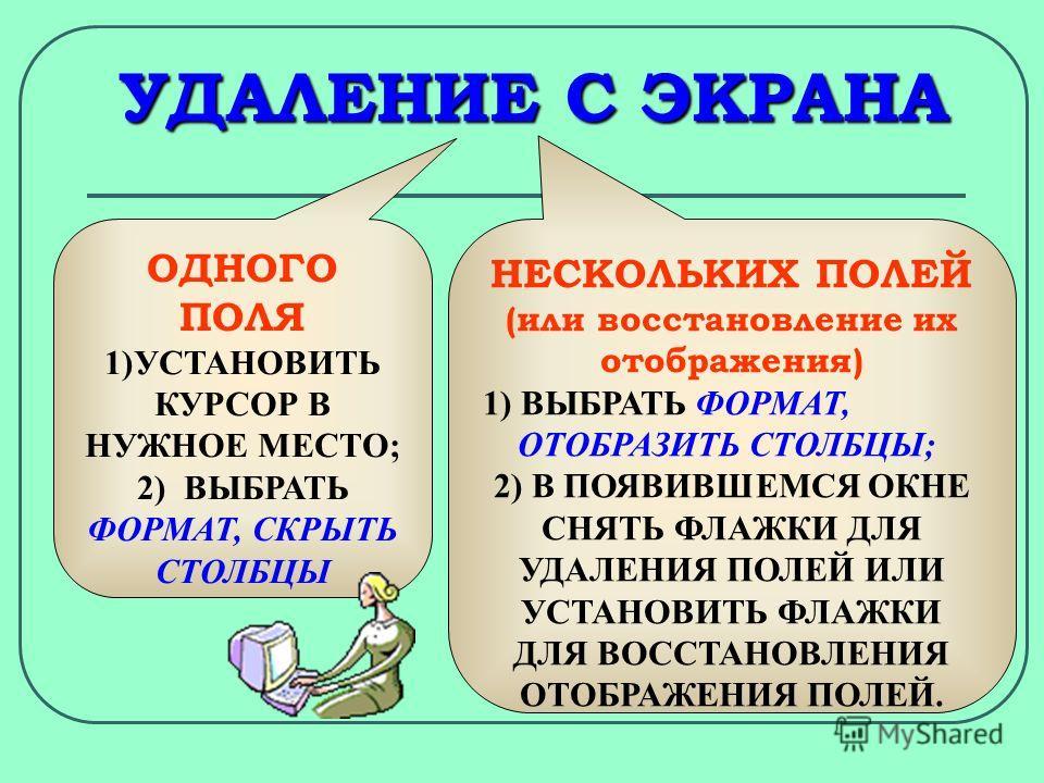 УДАЛЕНИЕ С ЭКРАНА ОДНОГО ПОЛЯ 1)УСТАНОВИТЬ КУРСОР В НУЖНОЕ МЕСТО; 2) ВЫБРАТЬ ФОРМАТ, СКРЫТЬ СТОЛБЦЫ НЕСКОЛЬКИХ ПОЛЕЙ (или восстановление их отображения) 1) ВЫБРАТЬ ФОРМАТ, ОТОБРАЗИТЬ СТОЛБЦЫ; 2) В ПОЯВИВШЕМСЯ ОКНЕ СНЯТЬ ФЛАЖКИ ДЛЯ УДАЛЕНИЯ ПОЛЕЙ ИЛИ