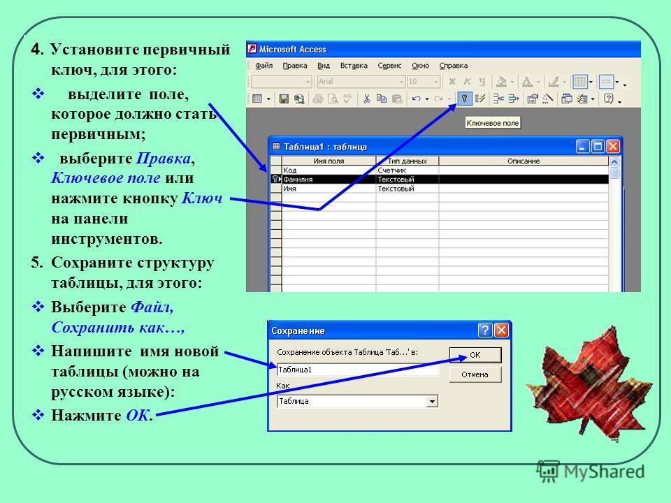 4. Установите первичный ключ, для этого: выделите поле, которое должно стать первичным; выберите Правка, Ключевое поле или нажмите кнопку Ключ на панели инструментов. 5.Сохраните структуру таблицы, для этого: Выберите Файл, Сохранить как…, Напишите и