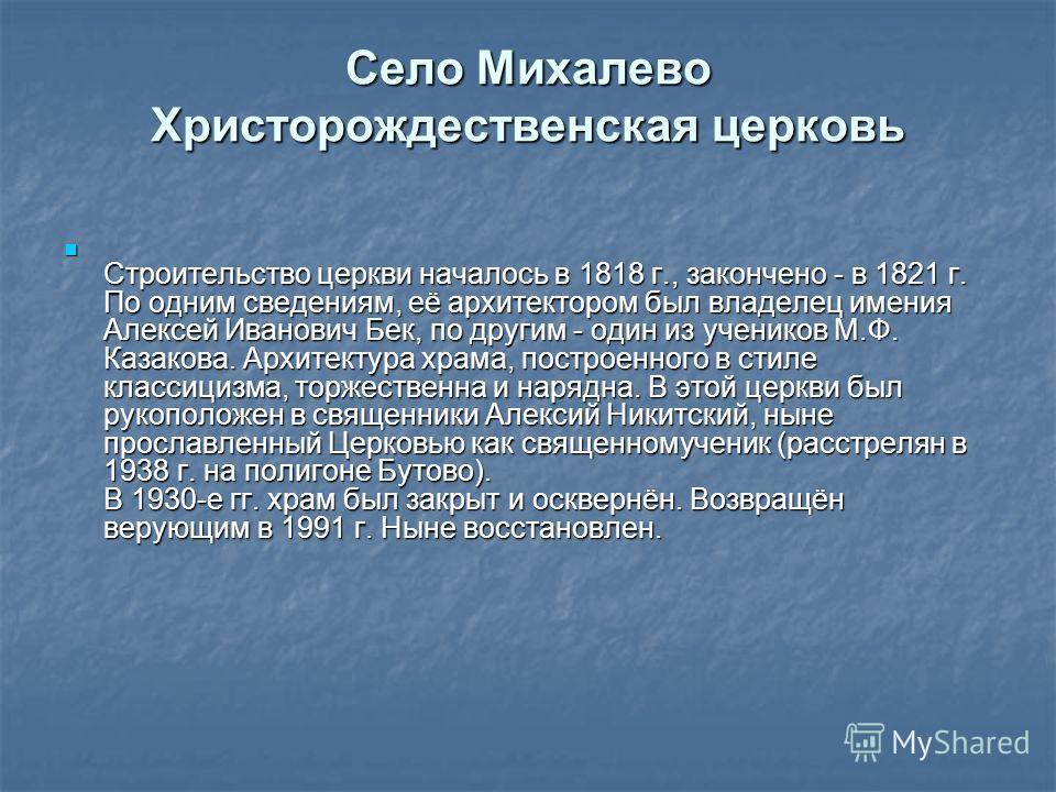 Село Михалево Христорождественская церковь Строительство церкви началось в 1818 г., закончено - в 1821 г. По одним сведениям, её архитектором был владелец имения Алексей Иванович Бек, по другим - один из учеников М.Ф. Казакова. Архитектура храма, пос