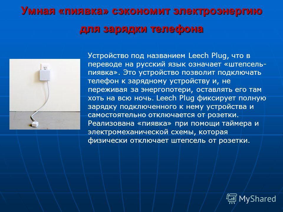 Умная «пиявка» сэкономит электроэнергию для зарядки телефона Устройство под названием Leech Plug, что в переводе на русский язык означает «штепсель- пиявка». Это устройство позволит подключать телефон к зарядному устройству и, не переживая за энергоп