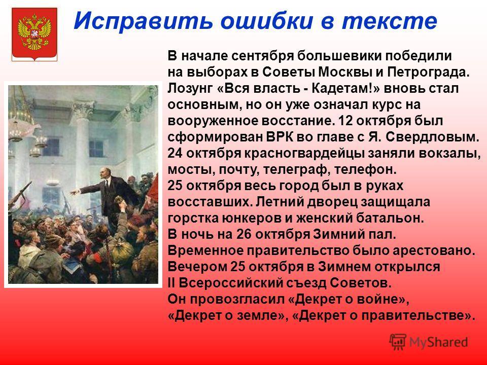 Исправить ошибки в тексте В начале сентября большевики победили на выборах в Советы Москвы и Петрограда. Лозунг «Вся власть - Кадетам!» вновь стал основным, но он уже означал курс на вооруженное восстание. 12 октября был сформирован ВРК во главе с Я.