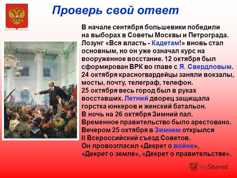 Проверь свой ответ В начале сентября большевики победили на выборах в Советы Москвы и Петрограда. Лозунг «Вся власть - Кадетам!» вновь стал основным, но он уже означал курс на вооруженное восстание. 12 октября был сформирован ВРК во главе с Я. Свердл