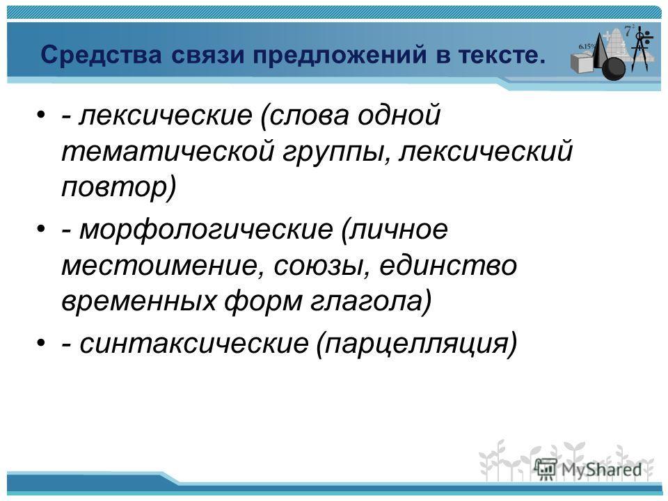 Средства связи предложений в тексте. - лексические (слова одной тематической группы, лексический повтор) - морфологические (личное местоимение, союзы, единство временных форм глагола) - синтаксические (парцелляция)