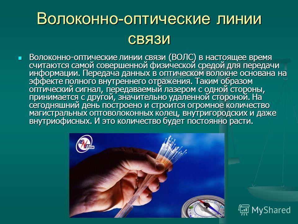 Волоконно-оптические линии связи Волоконно-оптические линии связи (ВОЛС) в настоящее время считаются самой совершенной физической средой для передачи информации. Передача данных в оптическом волокне основана на эффекте полного внутреннего отражения.