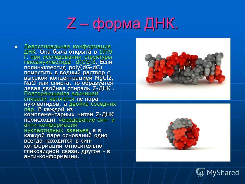 Z – форма ДНК. Левоспиральная конформация ДНК. Она была открыта в 1979 г. при исследовании структуры гексануклеотида d(CG)3. Если полинуклеотид poly(dG-dC) поместить в водный раствор с высокой концентрацией MgCl2, NaCl или спирта, то образуется левая