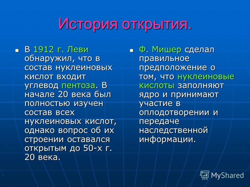 История открытия. В 1912 г. Леви обнаружил, что в состав нуклеиновых кислот входит углевод пентоза. В начале 20 века был полностью изучен состав всех нуклеиновых кислот, однако вопрос об их строении оставался открытым до 50-х г. 20 века. В 1912 г. Ле