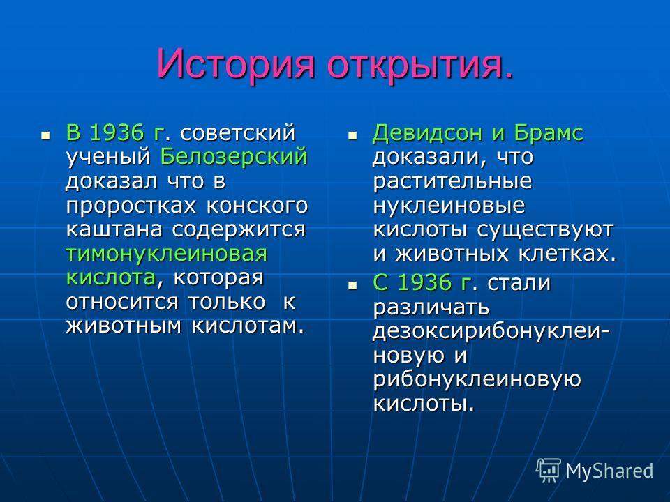 История открытия. В 1936 г. советский ученый Белозерский доказал что в проростках конского каштана содержится тимонуклеиновая кислота, которая относится только к животным кислотам. В 1936 г. советский ученый Белозерский доказал что в проростках конск