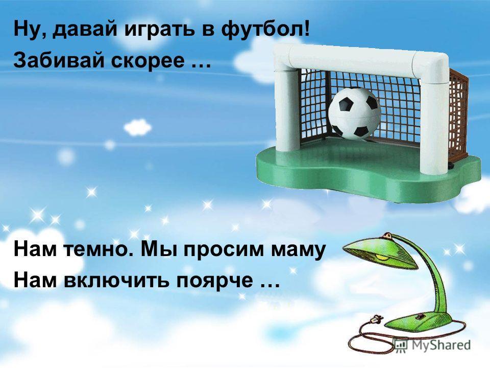 Ну, давай играть в футбол! Забивай скорее … Нам темно. Мы просим маму Нам включить поярче …