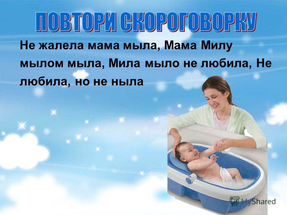 Не жалела мама мыла, Мама Милу мылом мыла, Мила мыло не любила, Не любила, но не ныла