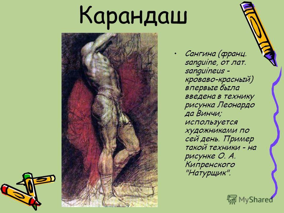 Карандаш Сангина (франц. sanguine, от лат. sanguineus - кроваво-красный) впервые была введена в технику рисунка Леонардо да Винчи; используется художниками по сей день. Пример такой техники - на рисунке О. А. Кипренского Натурщик.