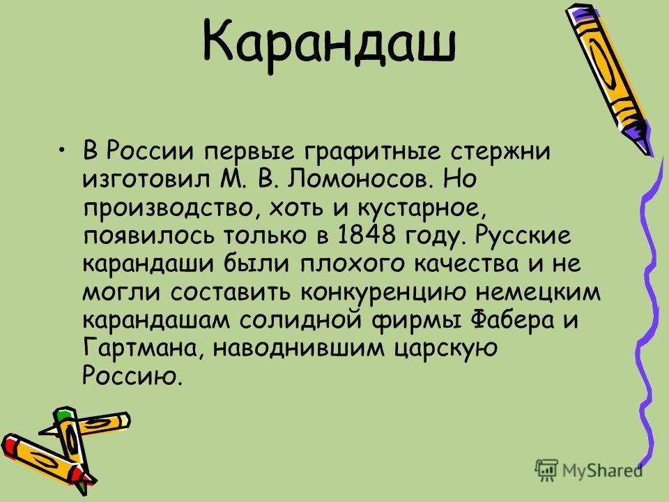 Карандаш В России первые графитные стержни изготовил М. В. Ломоносов. Но производство, хоть и кустарное, появилось только в 1848 году. Русские карандаши были плохого качества и не могли составить конкуренцию немецким карандашам солидной фирмы Фабера