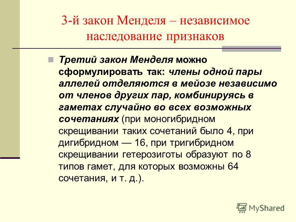 3-й закон Менделя – независимое наследование признаков Третий закон Менделя можно сформулировать так: члены одной пары аллелей отделяются в мейозе независимо от членов других пар, комбинируясь в гаметах случайно во всех возможных сочетаниях (при моно