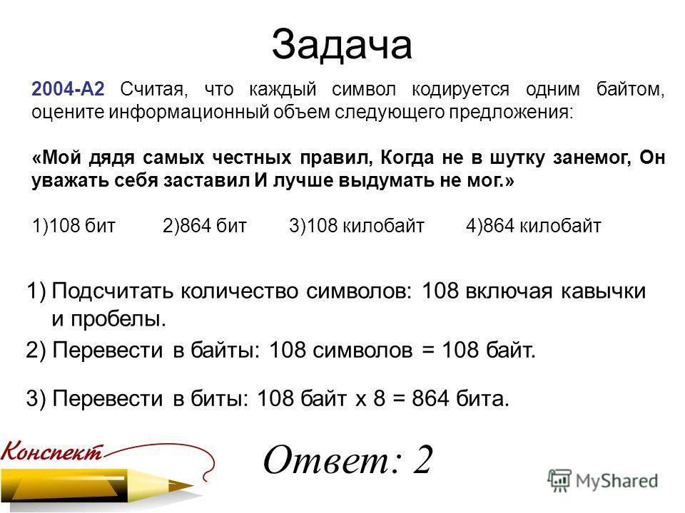 Задача 2004-А2 Считая, что каждый символ кодируется одним байтом, оцените информационный объем следующего предложения: «Мой дядя самых честных правил, Когда не в шутку занемог, Он уважать себя заставил И лучше выдумать не мог.» 1)108 бит 2)864 бит 3)