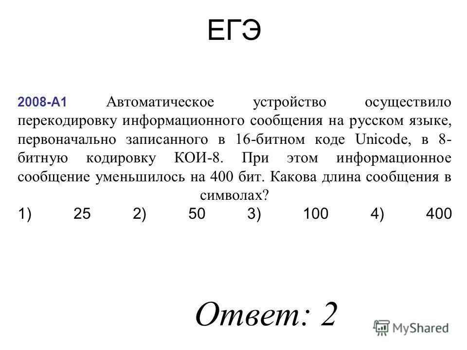 2008-А1 Автоматическое устройство осуществило перекодировку информационного сообщения на русском языке, первоначально записанного в 16-битном коде Unicode, в 8- битную кодировку КОИ-8. При этом информационное сообщение уменьшилось на 400 бит. Какова