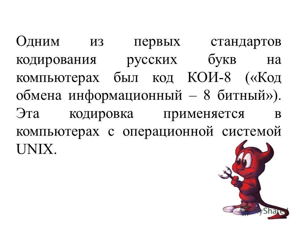 Одним из первых стандартов кодирования русских букв на компьютерах был код КОИ-8 («Код обмена информационный – 8 битный»). Эта кодировка применяется в компьютерах с операционной системой UNIX.