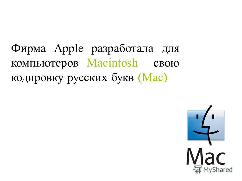 Фирма Apple разработала для компьютеров Macintosh свою кодировку русских букв (Mac)