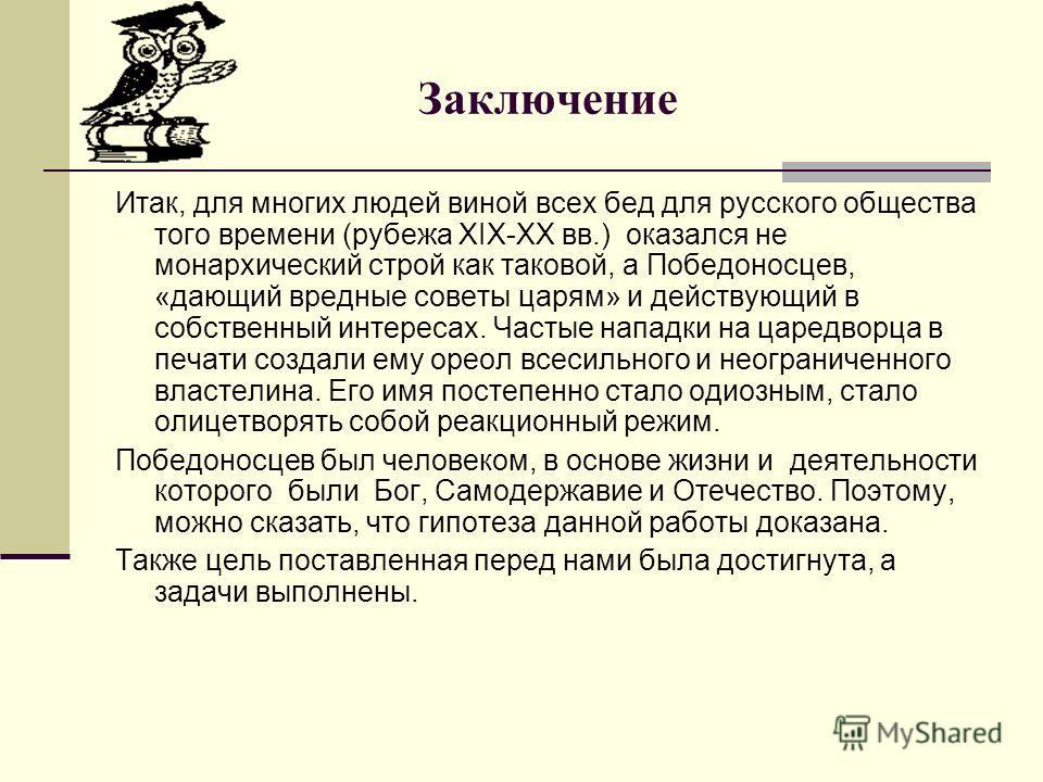Заключение Итак, для многих людей виной всех бед для русского общества того времени (рубежа XIX-XX вв.) оказался не монархический строй как таковой, а Победоносцев, «дающий вредные советы царям» и действующий в собственный интересах. Частые нападки н
