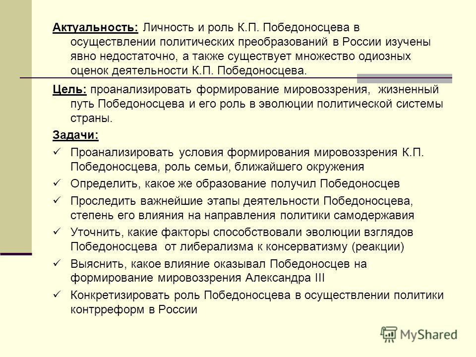 Актуальность: Личность и роль К.П. Победоносцева в осуществлении политических преобразований в России изучены явно недостаточно, а также существует множество одиозных оценок деятельности К.П. Победоносцева. Цель: проанализировать формирование мировоз