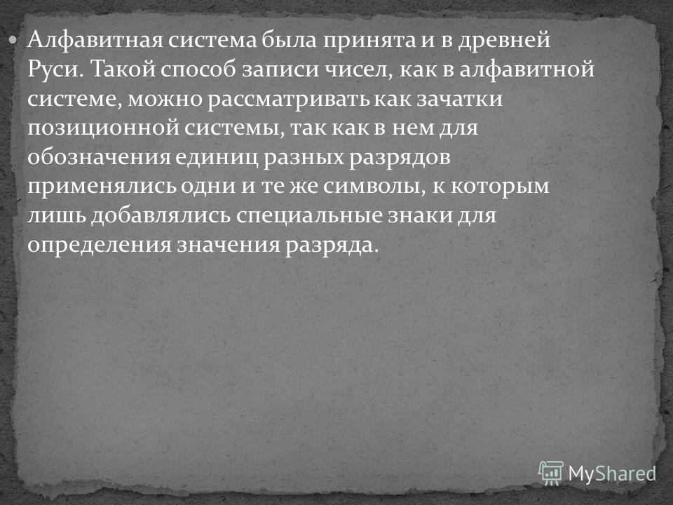 Алфавитная система была принята и в древней Руси. Такой способ записи чисел, как в алфавитной системе, можно рассматривать как зачатки позиционной системы, так как в нем для обозначения единиц разных разрядов применялись одни и те же символы, к котор