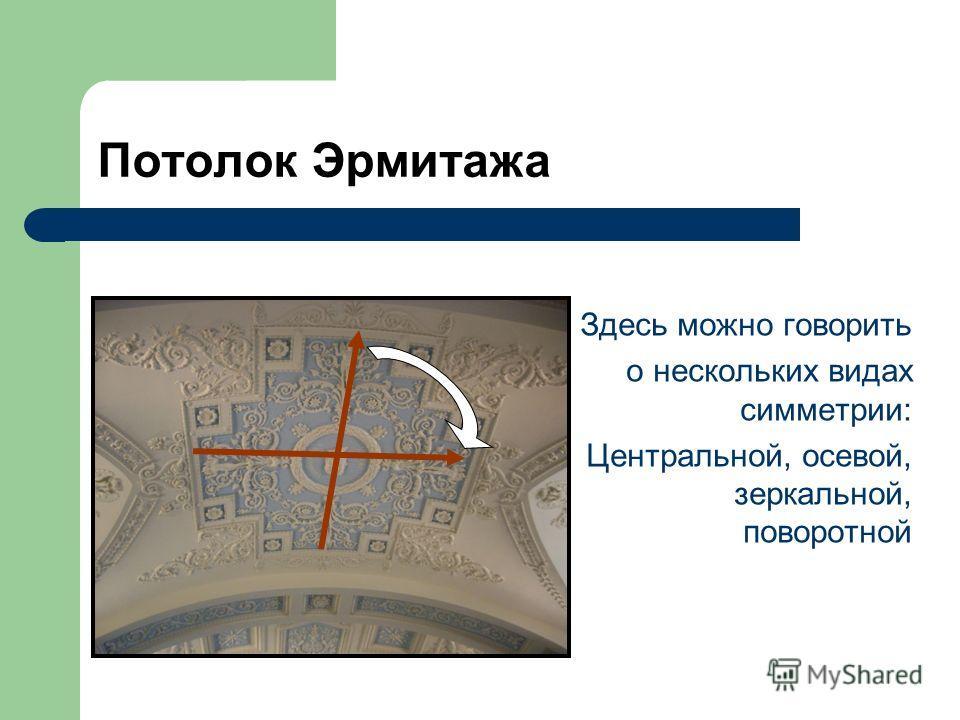 Потолок Эрмитажа Здесь можно говорить о нескольких видах симметрии: Центральной, осевой, зеркальной, поворотной