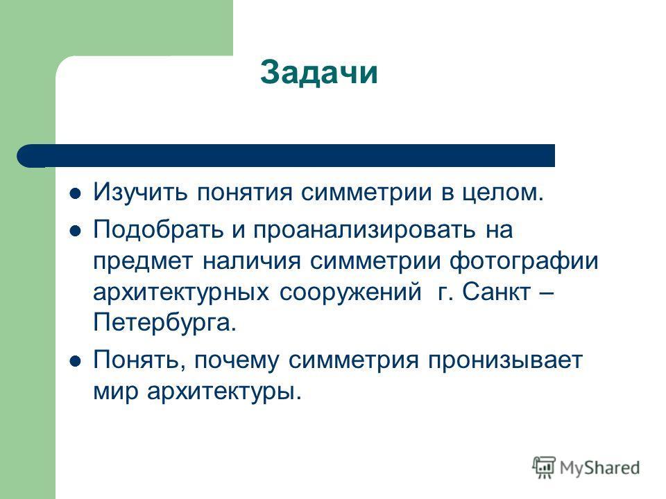 Задачи Изучить понятия симметрии в целом. Подобрать и проанализировать на предмет наличия симметрии фотографии архитектурных сооружений г. Санкт – Петербурга. Понять, почему симметрия пронизывает мир архитектуры.