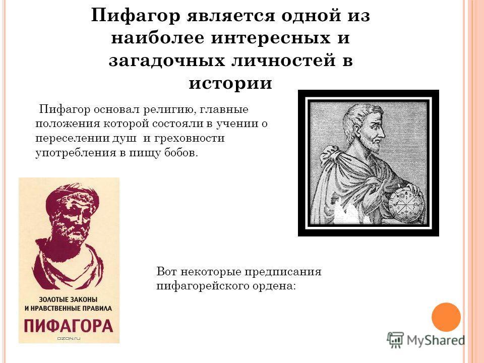 Пифагор является одной из наиболее интересных и загадочных личностей в истории Пифагор основал религию, главные положения которой состояли в учении о переселении душ и греховности употребления в пищу бобов. Вот некоторые предписания пифагорейского ор