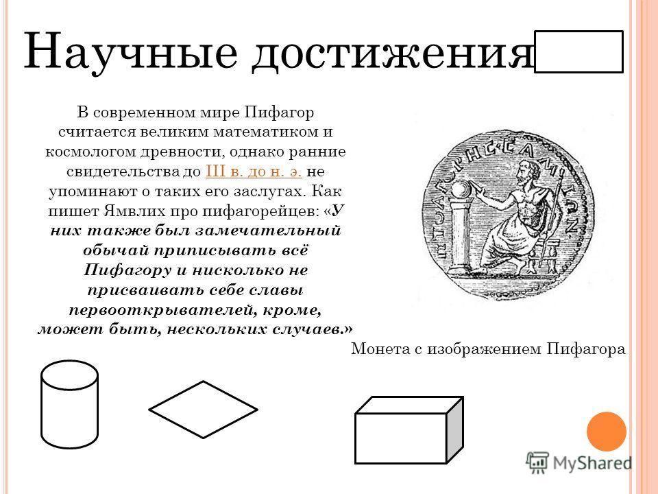 Научные достижения В современном мире Пифагор считается великим математиком и космологом древности, однако ранние свидетельства до III в. до н. э. не упоминают о таких его заслугах. Как пишет Ямвлих про пифагорейцев: « У них также был замечательный о