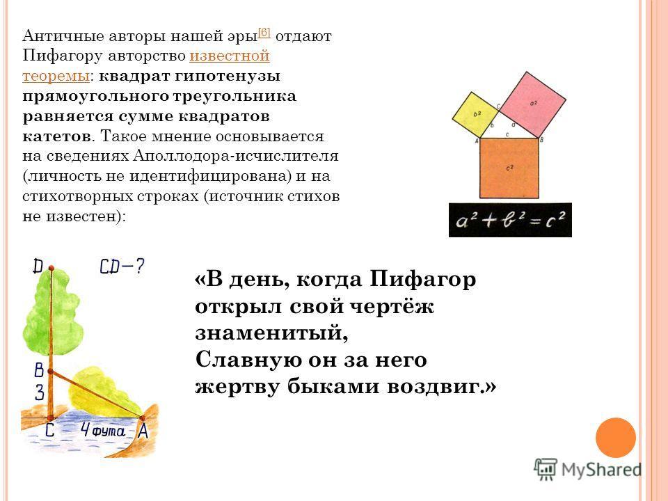 Античные авторы нашей эры [6] отдают Пифагору авторство известной теоремы: квадрат гипотенузы прямоугольного треугольника равняется сумме квадратов катетов. Такое мнение основывается на сведениях Аполлодора-исчислителя (личность не идентифицирована)