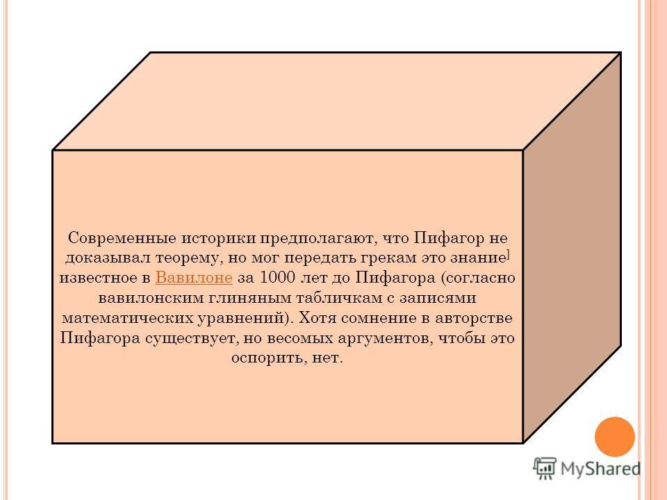 Современные историки предполагают, что Пифагор не доказывал теорему, но мог передать грекам это знание ] известное в Вавилоне за 1000 лет до Пифагора (согласно вавилонским глиняным табличкам с записями математических уравнений). Хотя сомнение в автор