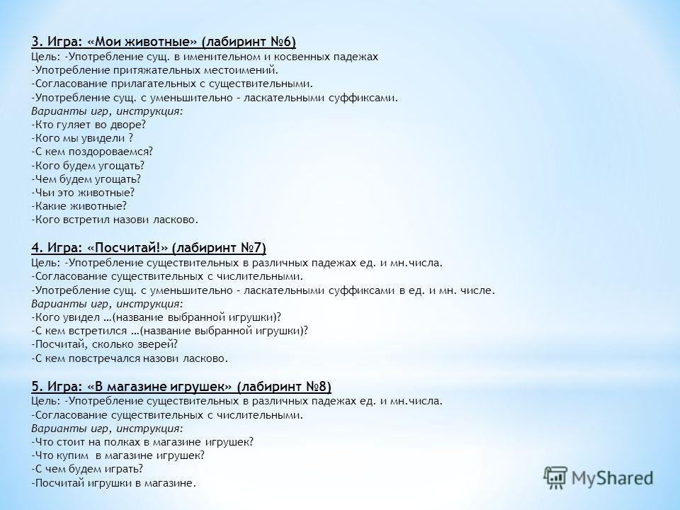 3. Игра: «Мои животные» (лабиринт 6) Цель: -Употребление сущ. в именительном и косвенных падежах -Употребление притяжательных местоимений. -Согласование прилагательных с существительными. -Употребление сущ. с уменьшительно – ласкательными суффиксами.