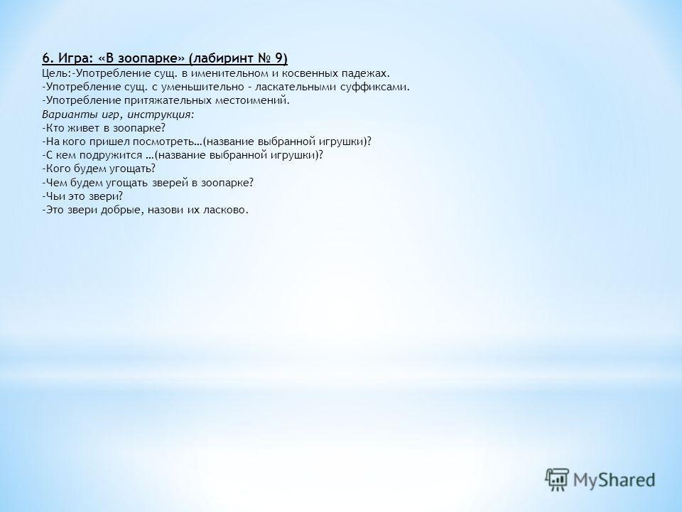 6. Игра: «В зоопарке» (лабиринт 9) Цель:-Употребление сущ. в именительном и косвенных падежах. -Употребление сущ. с уменьшительно – ласкательными суффиксами. -Употребление притяжательных местоимений. Варианты игр, инструкция: -Кто живет в зоопарке? -