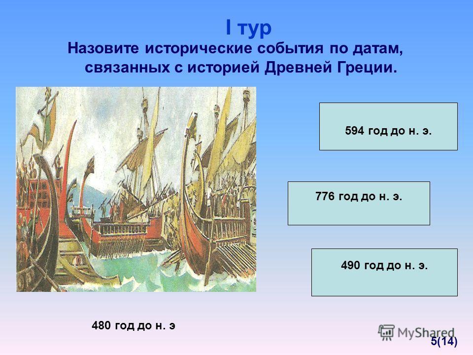 Назовите исторические события по датам, связанных с историей Древней Греции. 480 год до н. э 594 год до н. э. 490 год до н. э. 776 год до н. э. I тур 5(14)