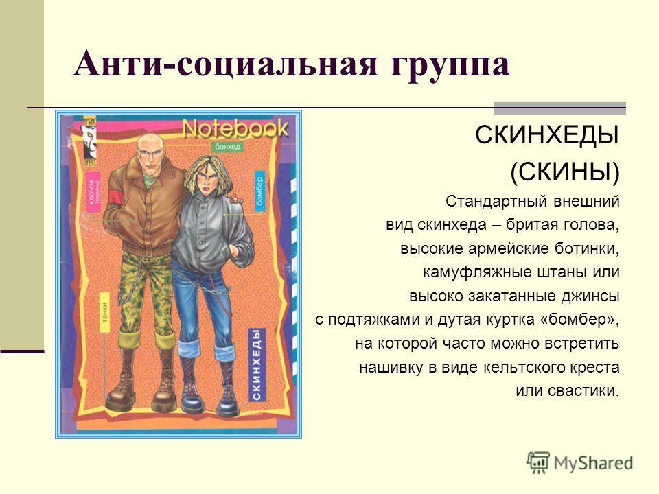 Анти-социальная группа СКИНХЕДЫ (СКИНЫ) Стандартный внешний вид скинхеда – бритая голова, высокие армейские ботинки, камуфляжные штаны или высоко закатанные джинсы с подтяжками и дутая куртка «бомбер», на которой часто можно встретить нашивку в виде