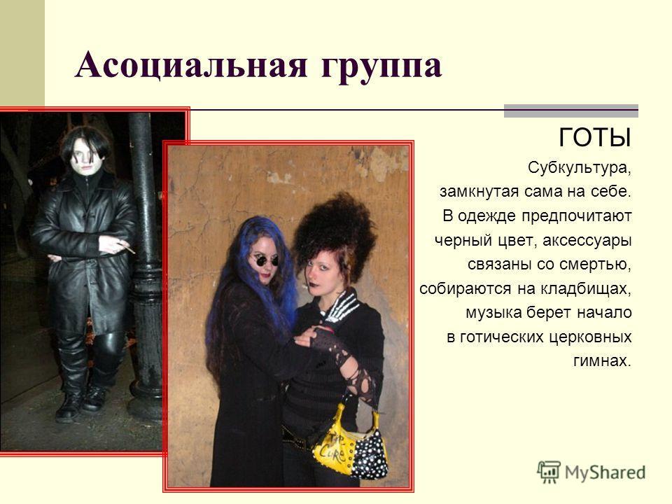 Асоциальная группа ГОТЫ Субкультура, замкнутая сама на себе. В одежде предпочитают черный цвет, аксессуары связаны со смертью, собираются на кладбищах, музыка берет начало в готических церковных гимнах.