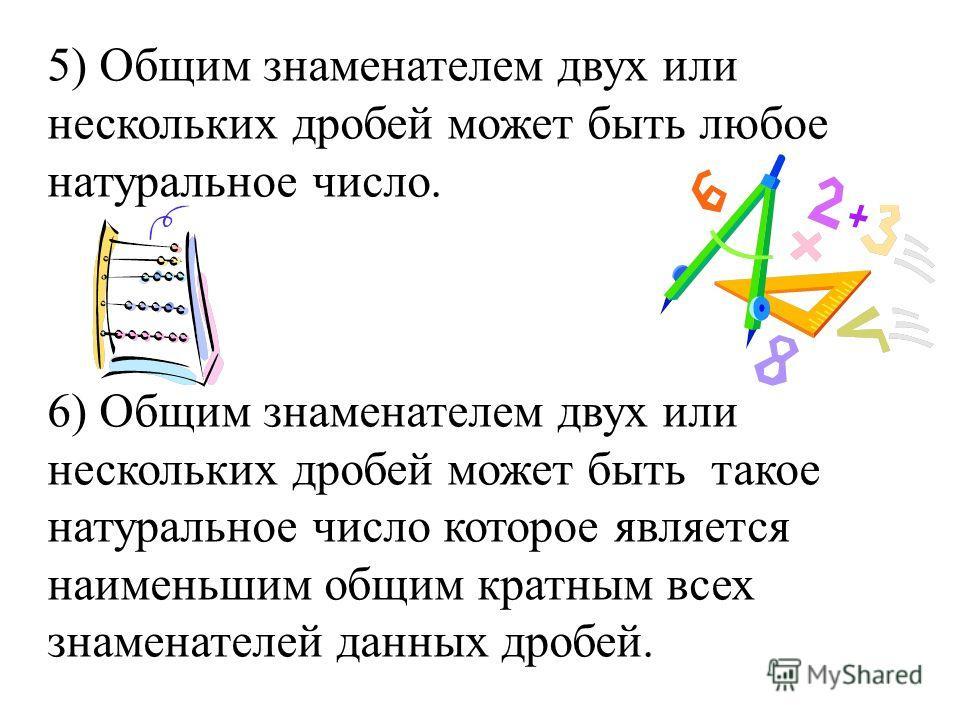 5) Общим знаменателем двух или нескольких дробей может быть любое натуральное число. 6) Общим знаменателем двух или нескольких дробей может быть такое натуральное число которое является наименьшим общим кратным всех знаменателей данных дробей.